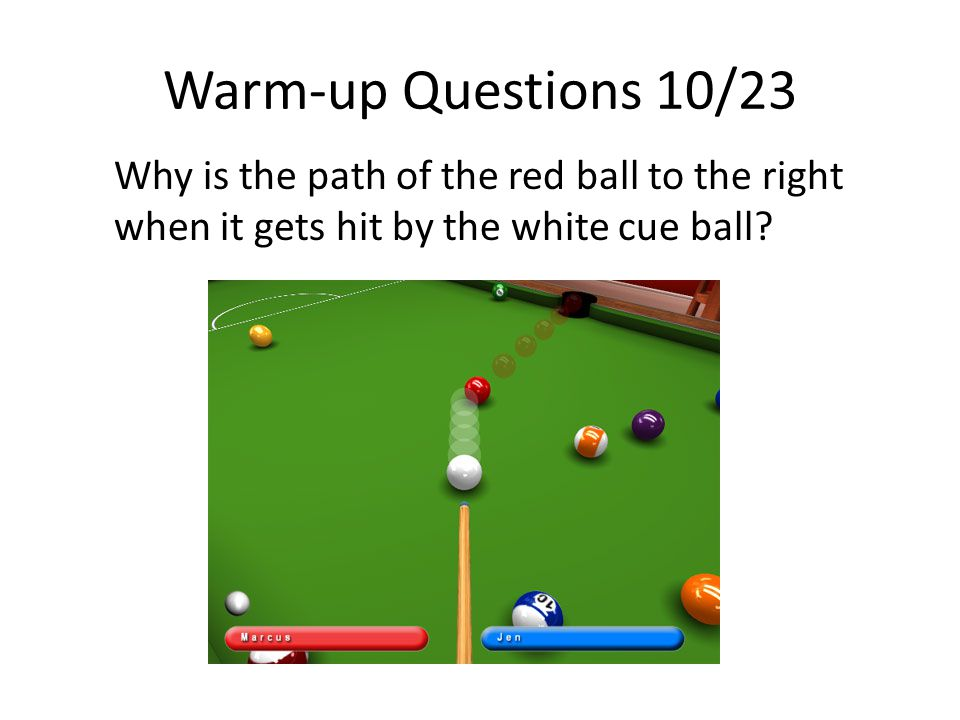 Warm-up Questions 10/23 Why is the path of the red ball to the right when it gets hit by the white cue ball