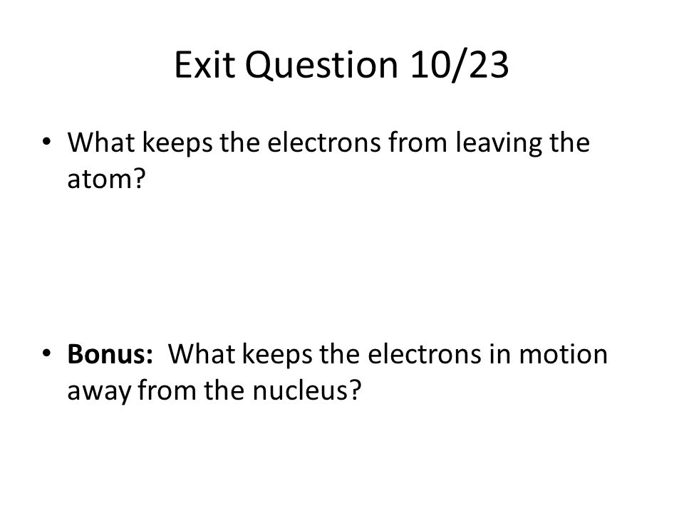 Exit Question 10/23 What keeps the electrons from leaving the atom
