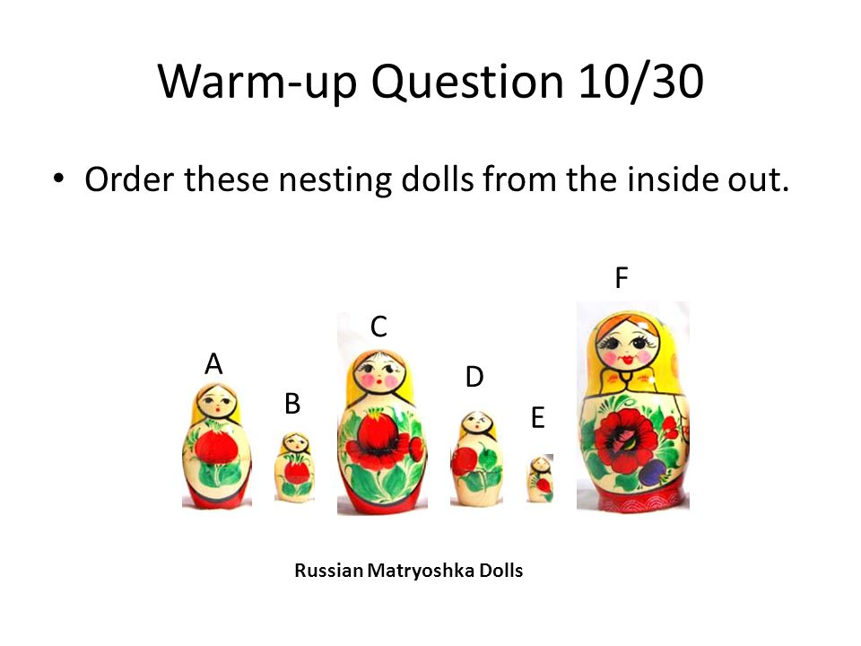 Warm-up Question 10/30 Order these nesting dolls from the inside out.