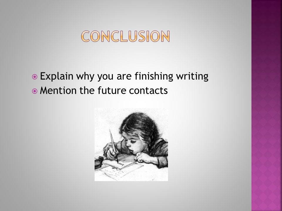Conclusion Explain why you are finishing writing