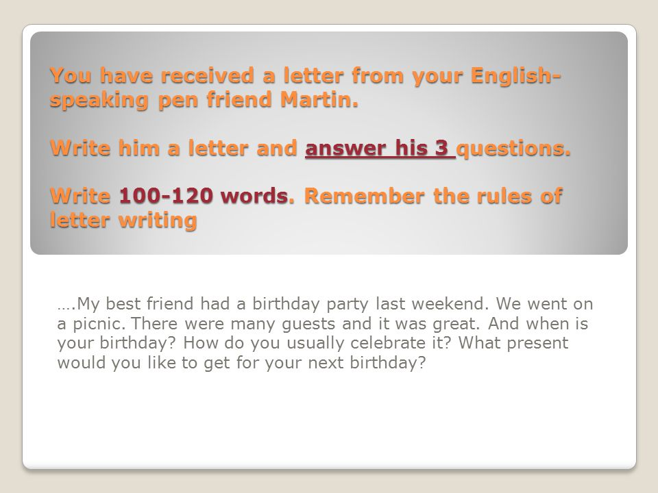 You have received a letter from your English-speaking pen friend Martin. Write him a letter and answer his 3 questions. Write 100-120 words. Remember the rules of letter writing