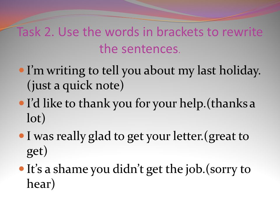 Task 2. Use the words in brackets to rewrite the sentences.