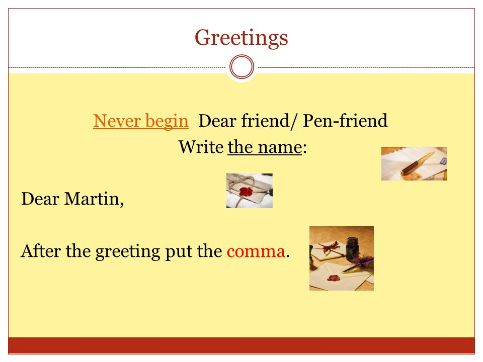 Greetings Never begin Dear friend/ Pen-friend Write the name: Dear Martin, After the greeting put the comma.