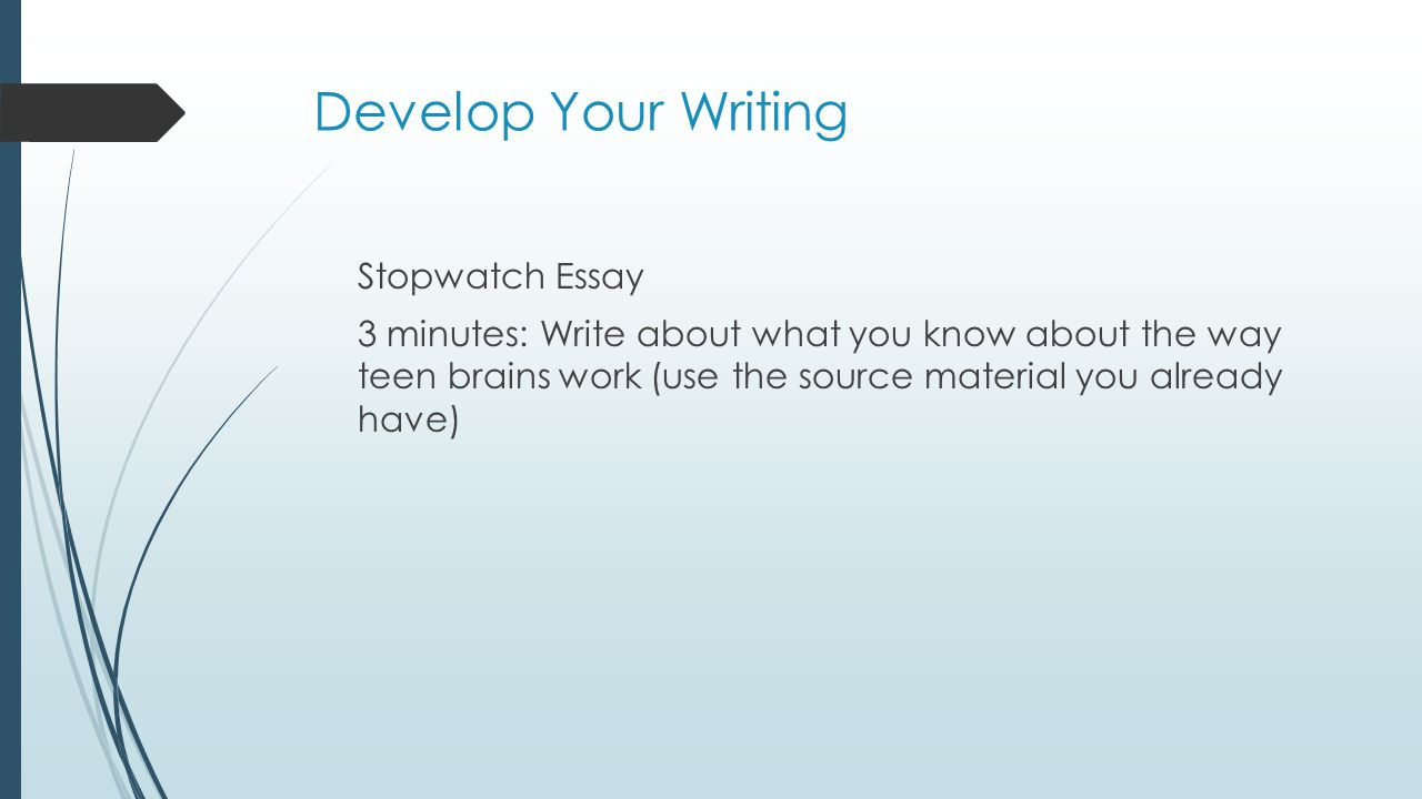 Develop Your Writing Stopwatch Essay 3 minutes: Write about what you know about the way teen brains work (use the source material you already have)