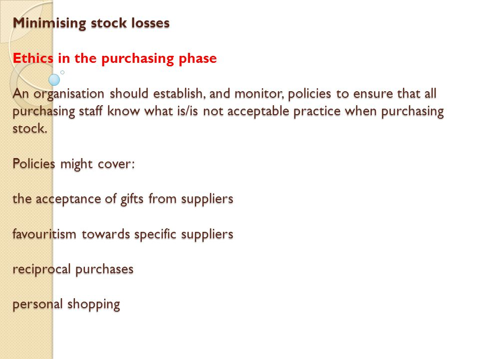 Minimising stock losses Ethics in the purchasing phase An organisation should establish, and monitor, policies to ensure that all purchasing staff know what is/is not acceptable practice when purchasing stock.