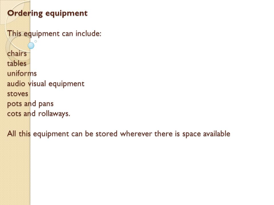 Ordering equipment This equipment can include: chairs tables uniforms audio visual equipment stoves pots and pans cots and rollaways.