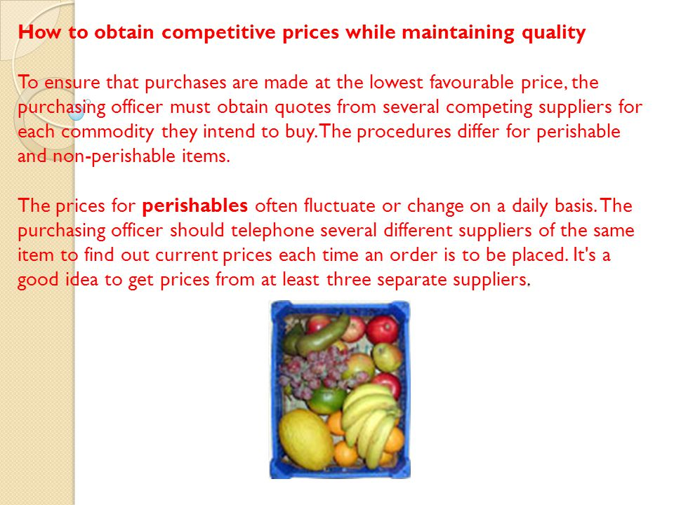 How to obtain competitive prices while maintaining quality To ensure that purchases are made at the lowest favourable price, the purchasing officer must obtain quotes from several competing suppliers for each commodity they intend to buy.