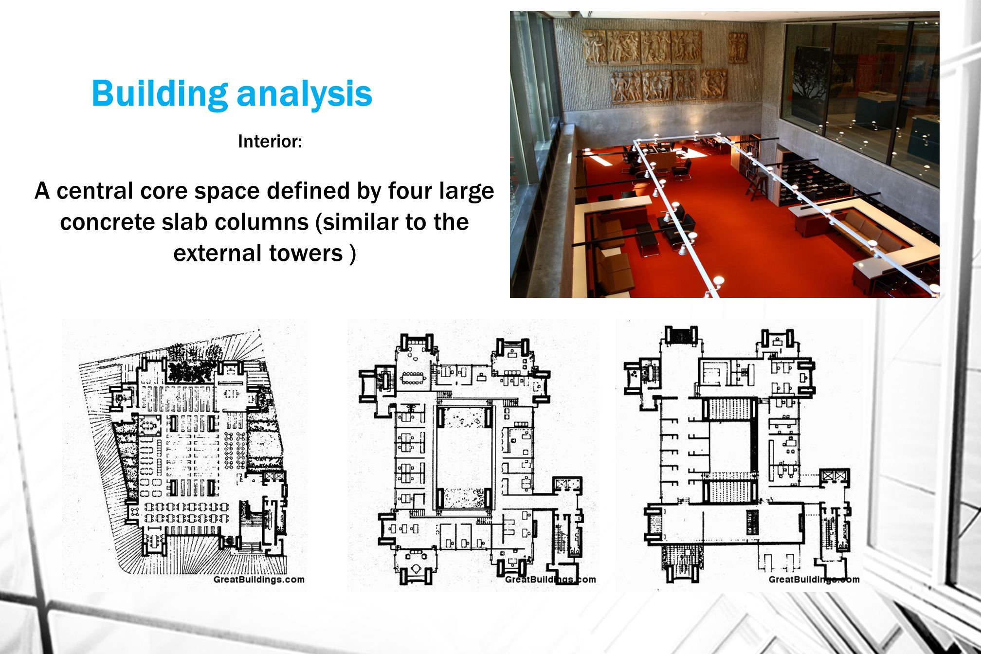 Building analysis Interior: A central core space defined by four large concrete slab columns (similar to the external towers )