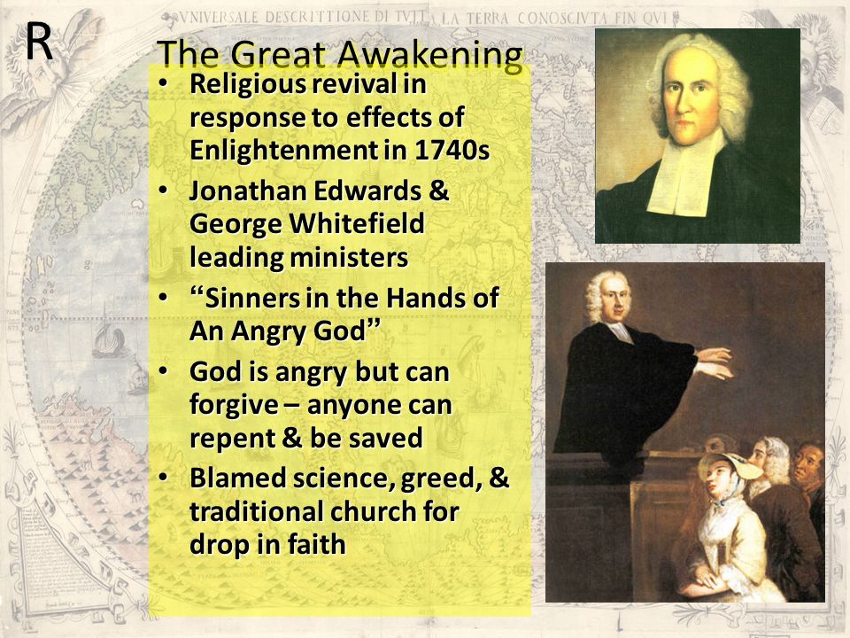 The Great Awakening R. Religious revival in response to effects of Enlightenment in 1740s. Jonathan Edwards & George Whitefield leading ministers.