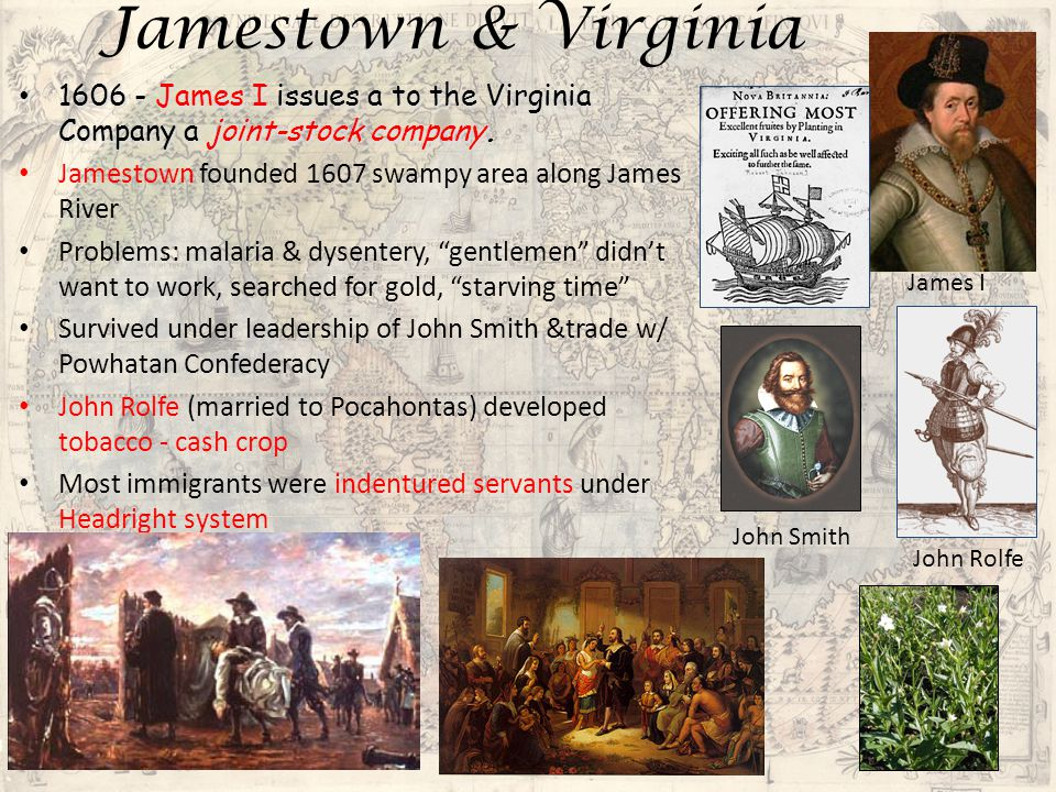 Jamestown & Virginia 1606 - James I issues a to the Virginia Company a joint-stock company. Jamestown founded 1607 swampy area along James River.