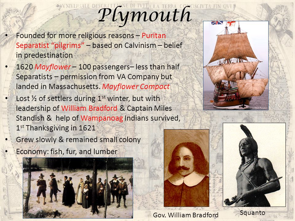 Plymouth Founded for more religious reasons – Puritan Separatist pilgrims – based on Calvinism – belief in predestination.