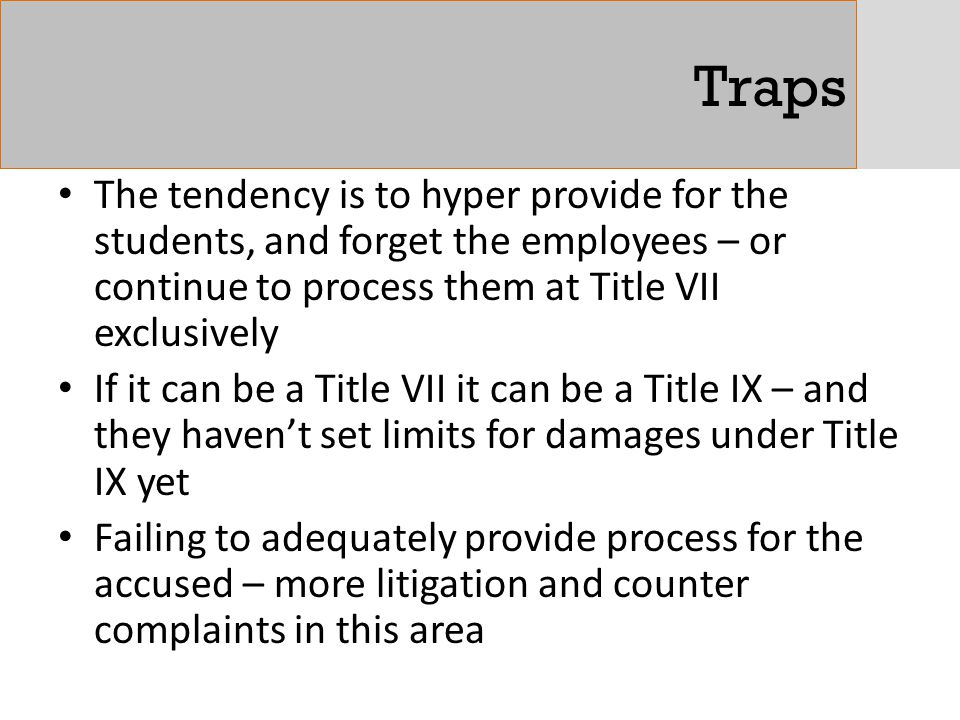 Traps The tendency is to hyper provide for the students, and forget the employees – or continue to process them at Title VII exclusively.