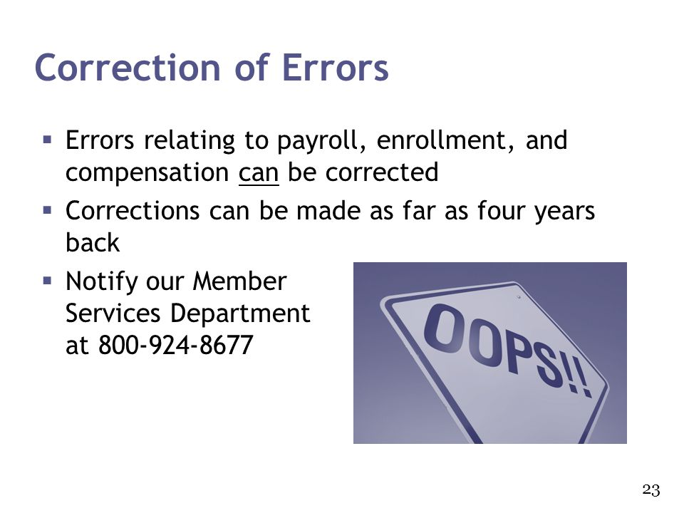 Correction of Errors Errors relating to payroll, enrollment, and compensation can be corrected. Corrections can be made as far as four years back.