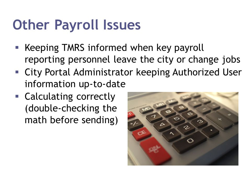 Other Payroll Issues Keeping TMRS informed when key payroll reporting personnel leave the city or change jobs.