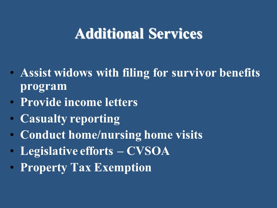Additional Services Assist widows with filing for survivor benefits program. Provide income letters.