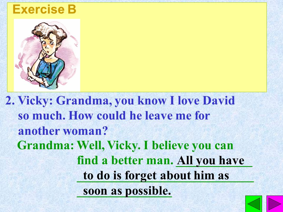 Exercise B 2. Vicky: Grandma, you know I love David so much. How could he leave me for another woman