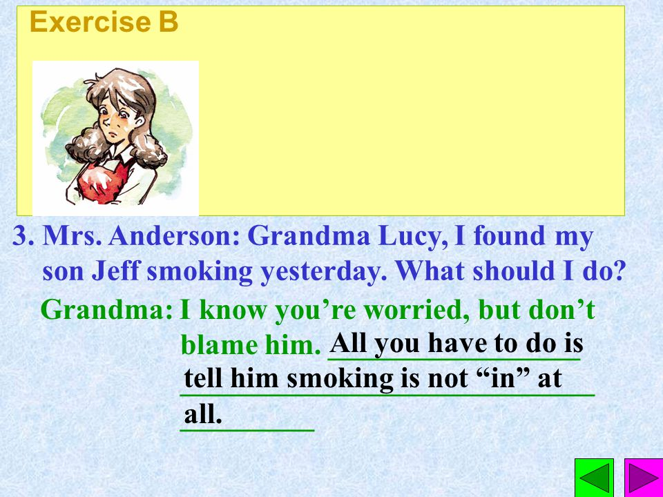 Exercise B 3. Mrs. Anderson: Grandma Lucy, I found my son Jeff smoking yesterday. What should I do