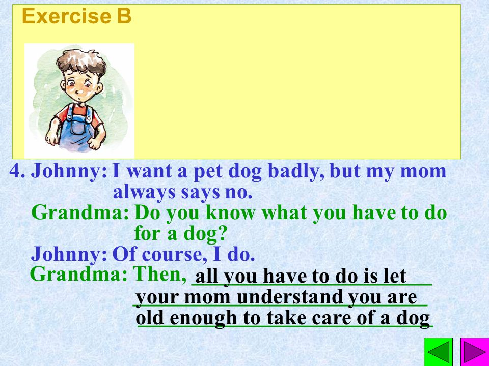 Exercise B 4. Johnny: I want a pet dog badly, but my mom always says no.