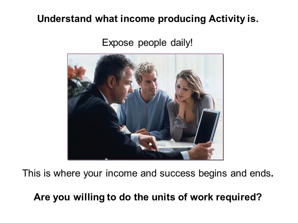 Understand what income producing Activity is. Expose people daily!