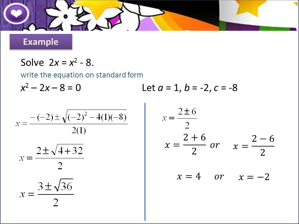 Solve 2x = x2 - 8. x2 – 2x – 8 = 0 Let a = 1, b = -2, c = -8 Example