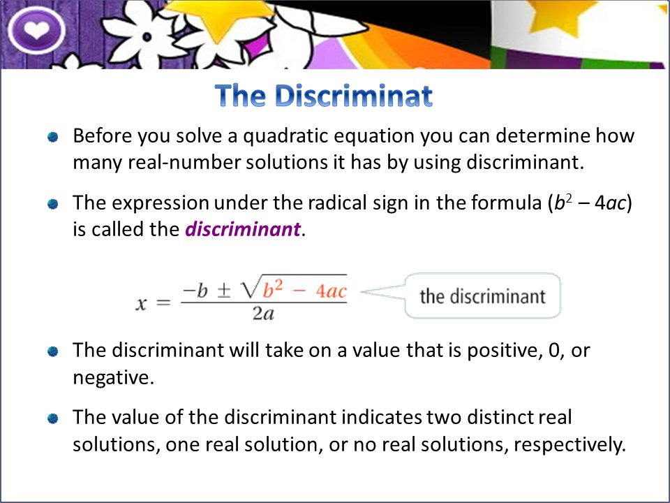 The Discriminat Before you solve a quadratic equation you can determine how many real-number solutions it has by using discriminant.
