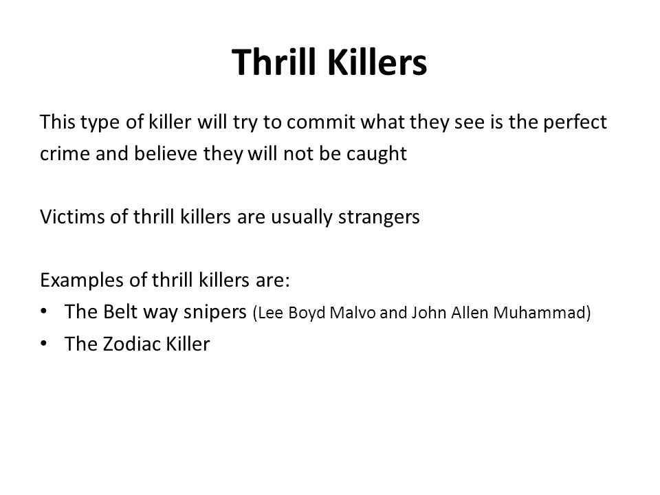 Thrill Killers This type of killer will try to commit what they see is the perfect. crime and believe they will not be caught.