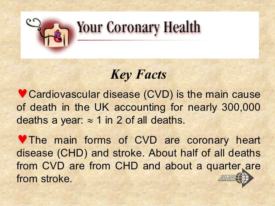 Key Facts Cardiovascular disease (CVD) is the main cause of death in the UK accounting for nearly 300,000 deaths a year:  1 in 2 of all deaths.