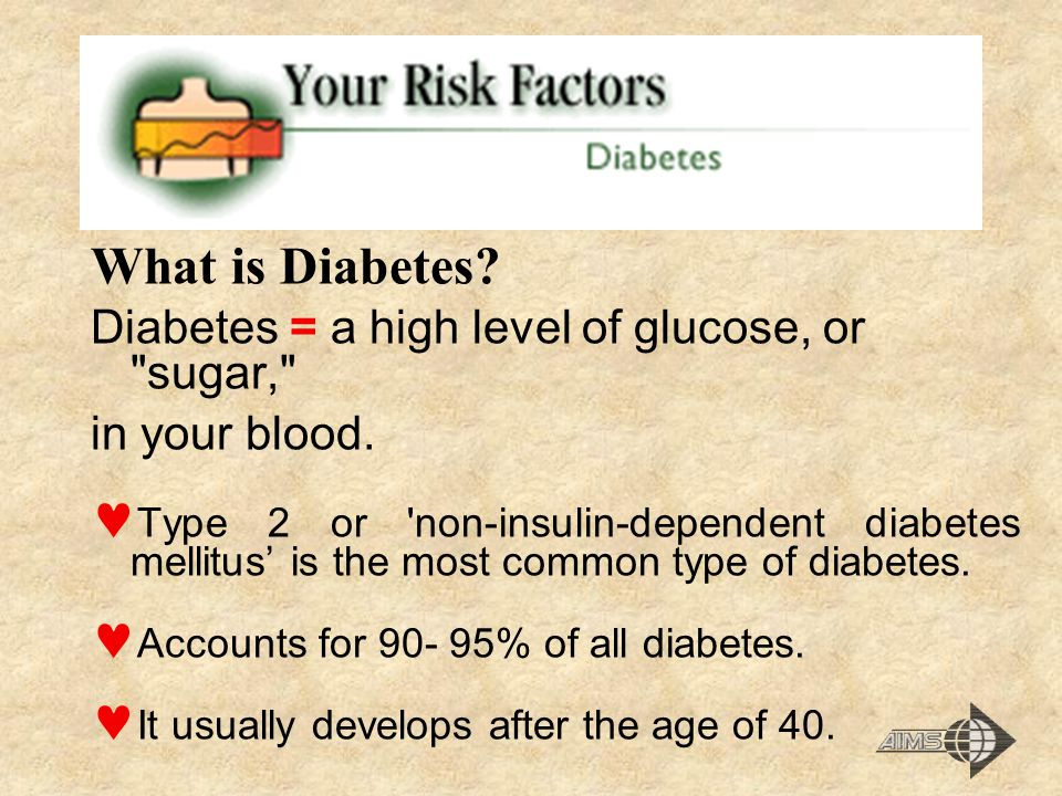 What is Diabetes Diabetes = a high level of glucose, or sugar,