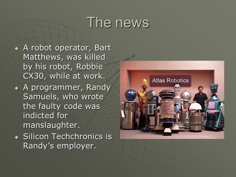 The news A robot operator, Bart Matthews, was killed by his robot, Robbie CX30, while at work.