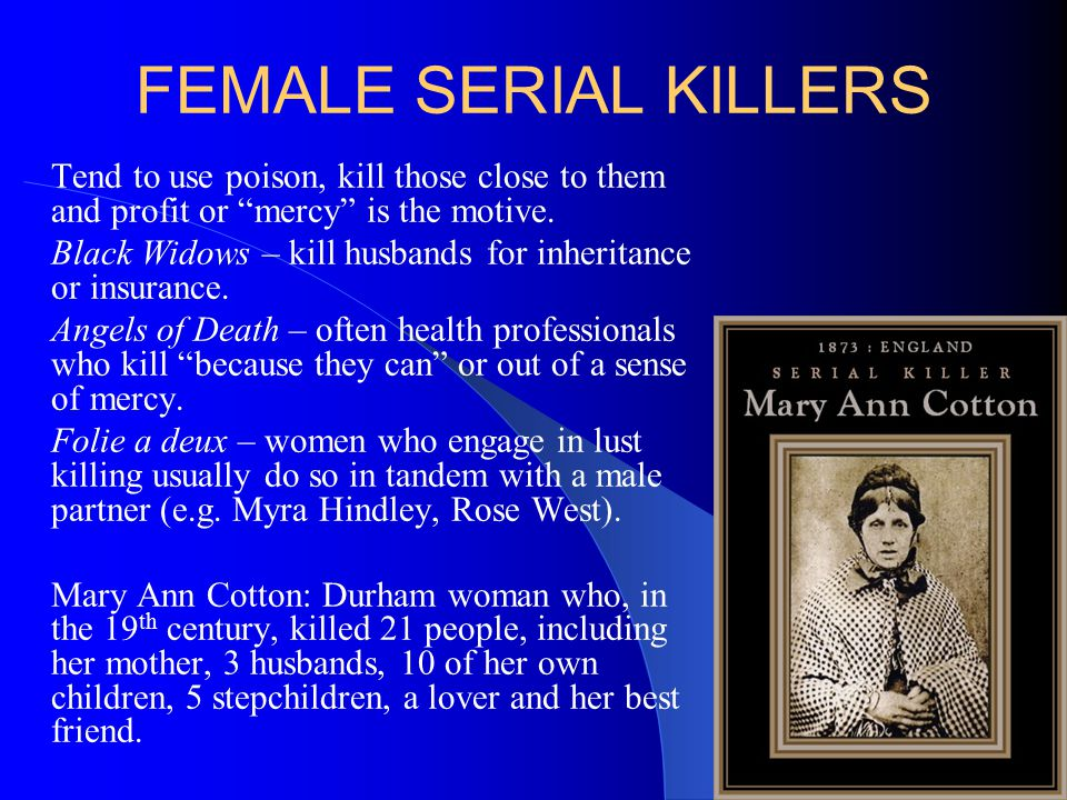 FEMALE SERIAL KILLERS Tend to use poison, kill those close to them and profit or mercy is the motive.