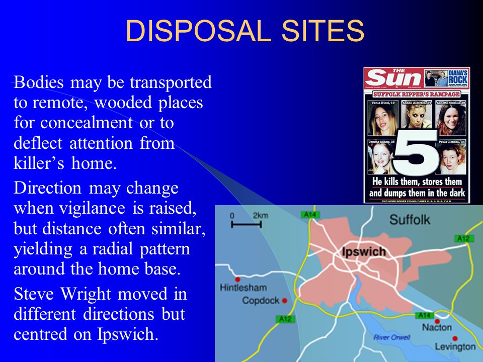 DISPOSAL SITES Bodies may be transported to remote, wooded places for concealment or to deflect attention from killer's home.