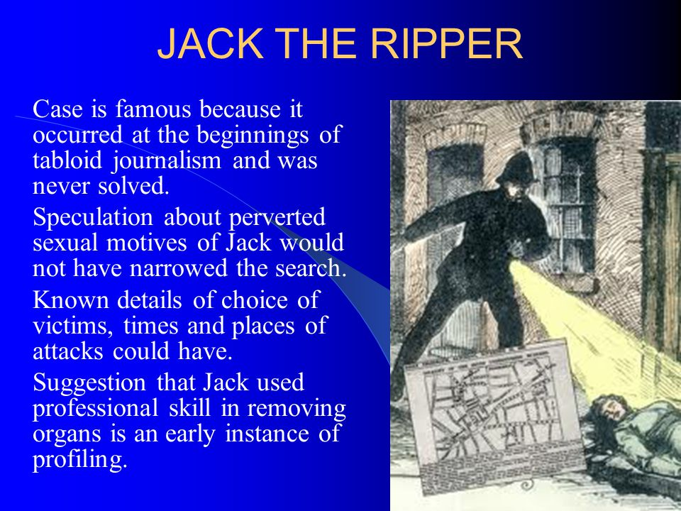 JACK THE RIPPER Case is famous because it occurred at the beginnings of tabloid journalism and was never solved.