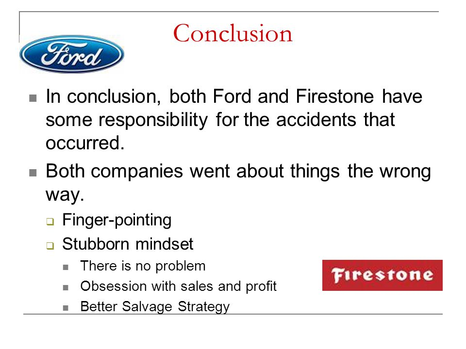 Conclusion In conclusion, both Ford and Firestone have some responsibility for the accidents that occurred.