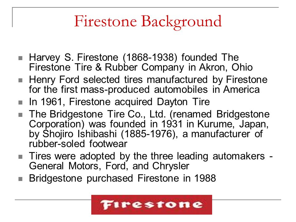 Firestone Background Harvey S. Firestone (1868-1938) founded The Firestone Tire & Rubber Company in Akron, Ohio.
