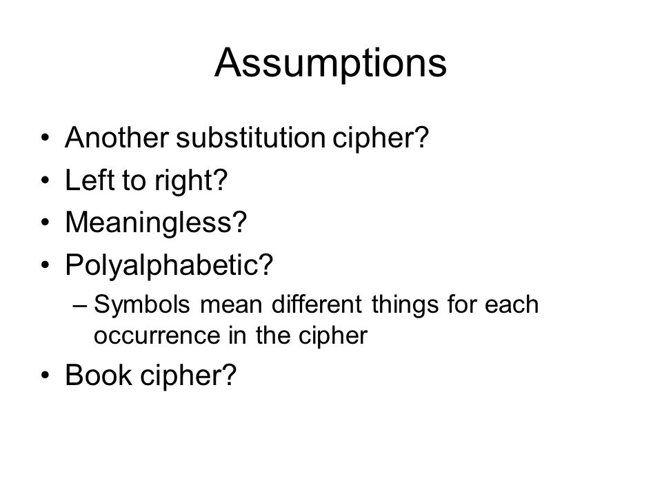 Assumptions Another substitution cipher Left to right Meaningless