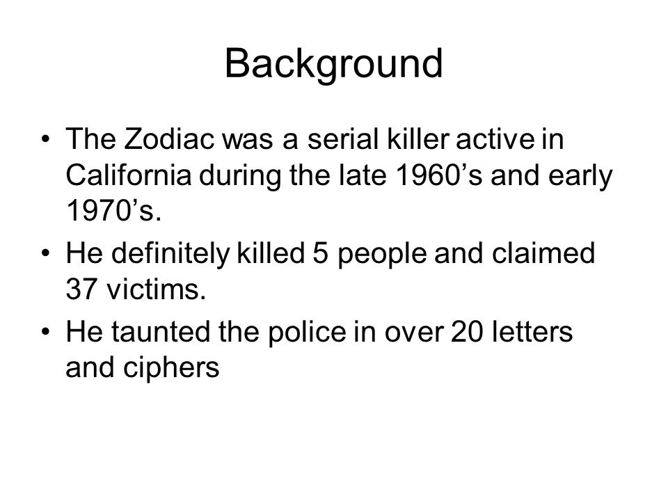 Background The Zodiac was a serial killer active in California during the late 1960's and early 1970's.