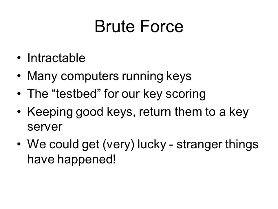 Brute Force Intractable Many computers running keys