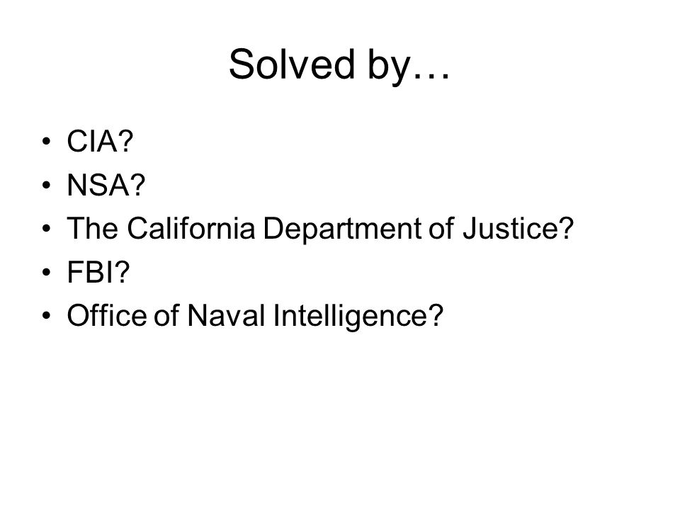 Solved by… CIA NSA The California Department of Justice FBI