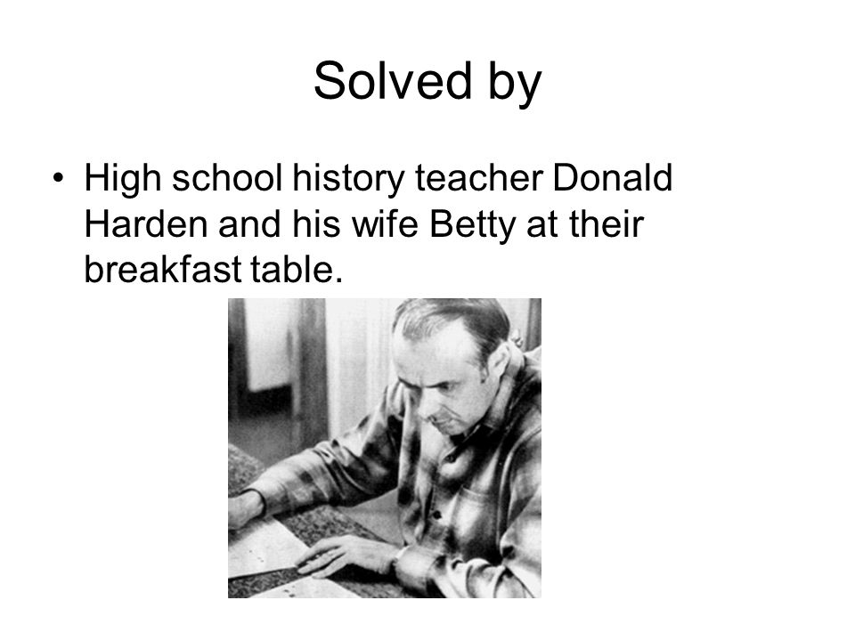 Solved by High school history teacher Donald Harden and his wife Betty at their breakfast table.