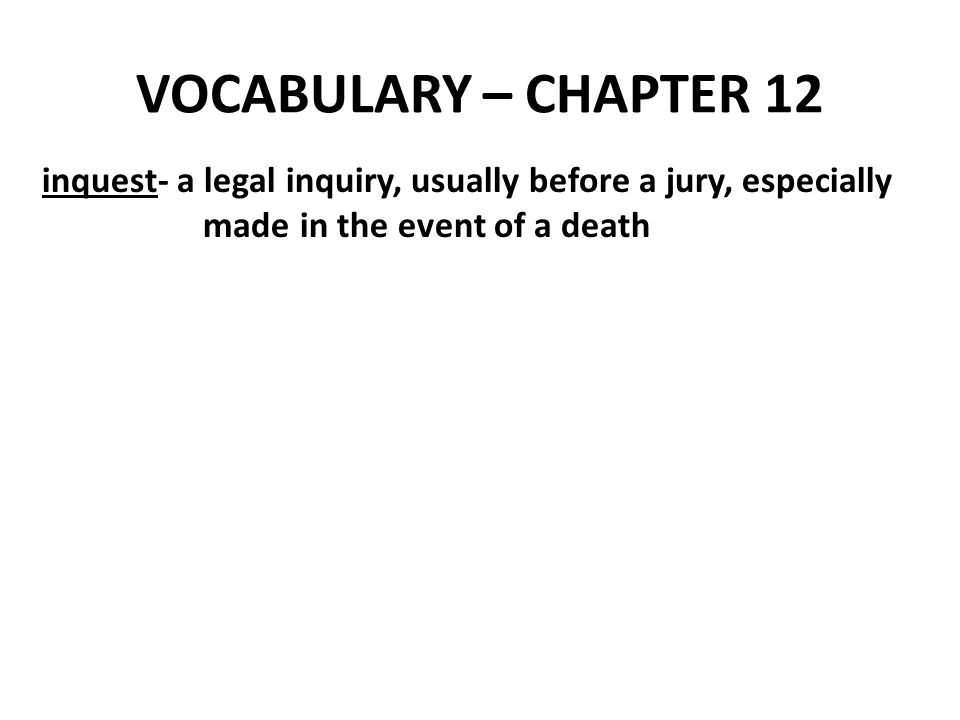 VOCABULARY – CHAPTER 12 inquest- a legal inquiry, usually before a jury, especially.