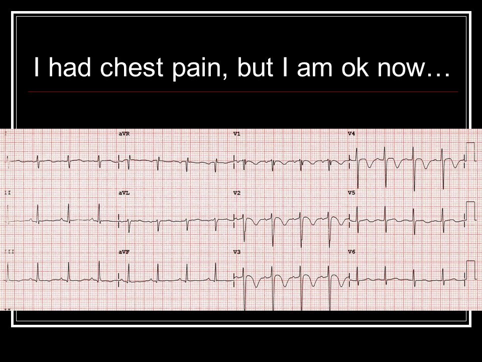 I had chest pain, but I am ok now…