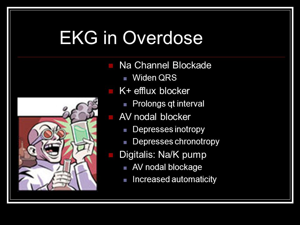 EKG in Overdose Na Channel Blockade K+ efflux blocker AV nodal blocker