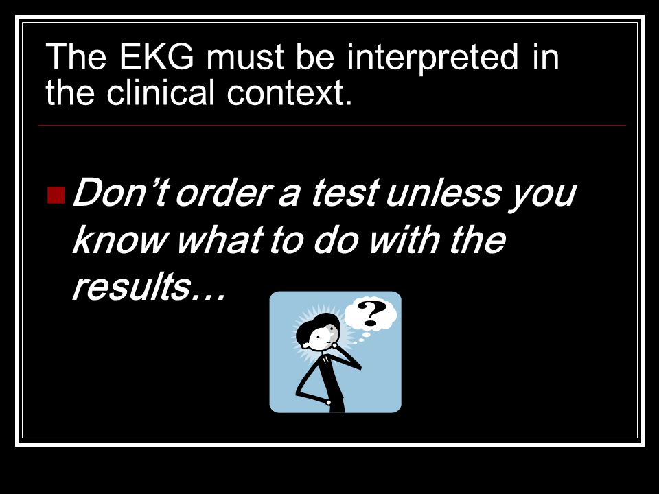 The EKG must be interpreted in the clinical context.