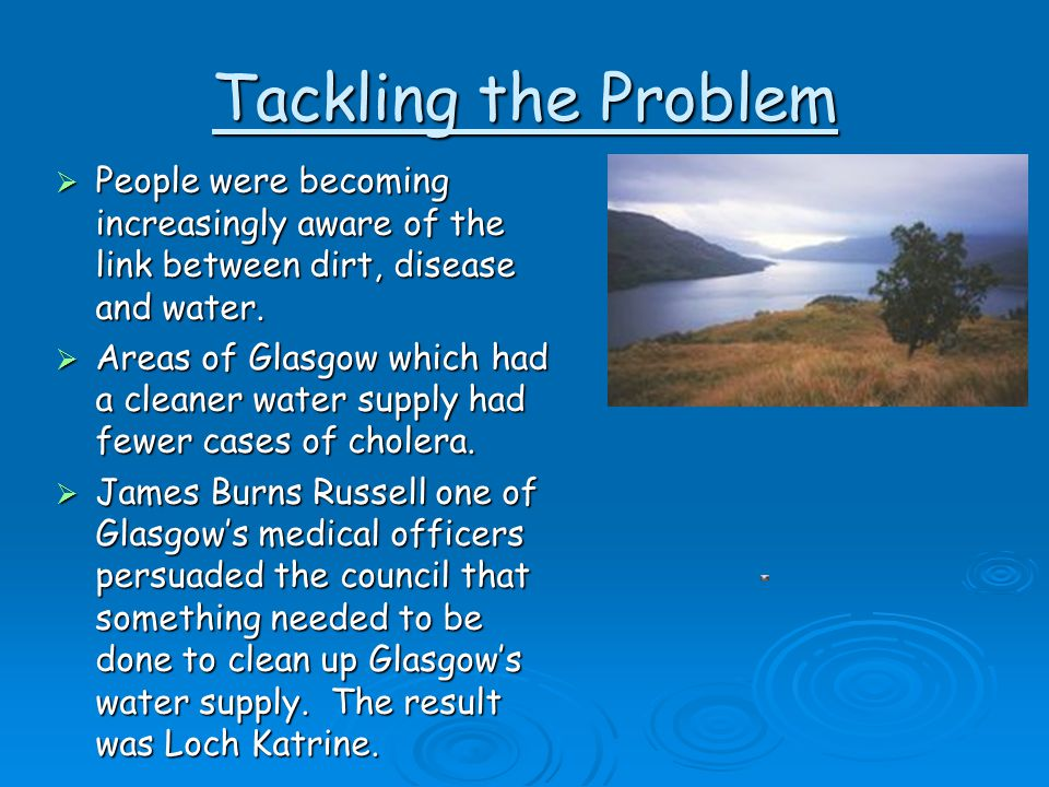 Tackling the Problem People were becoming increasingly aware of the link between dirt, disease and water.