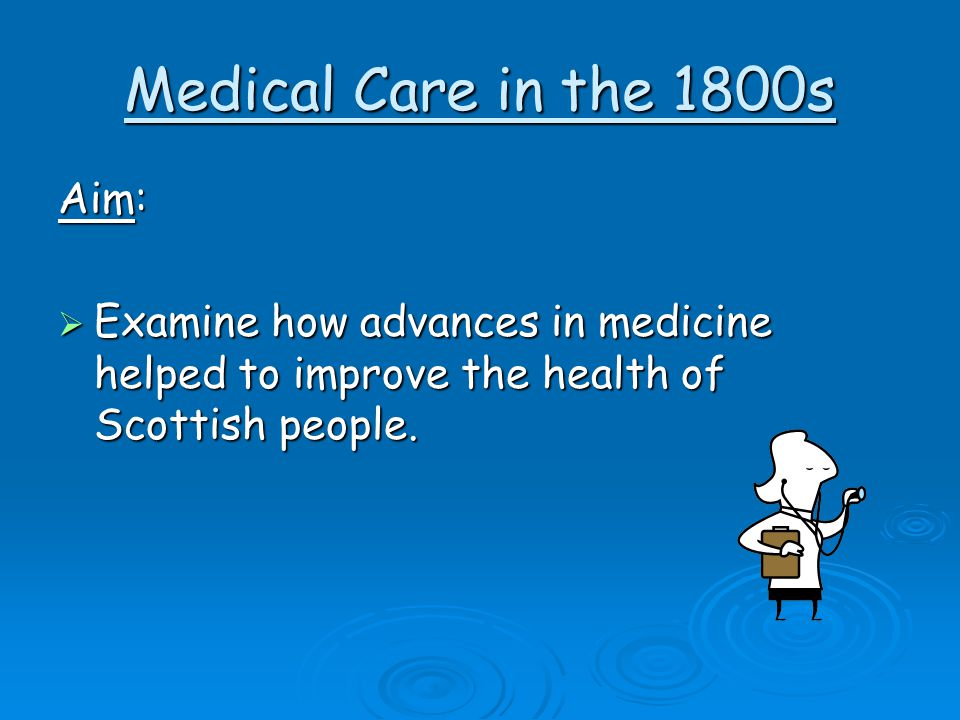 Medical Care in the 1800s Aim: