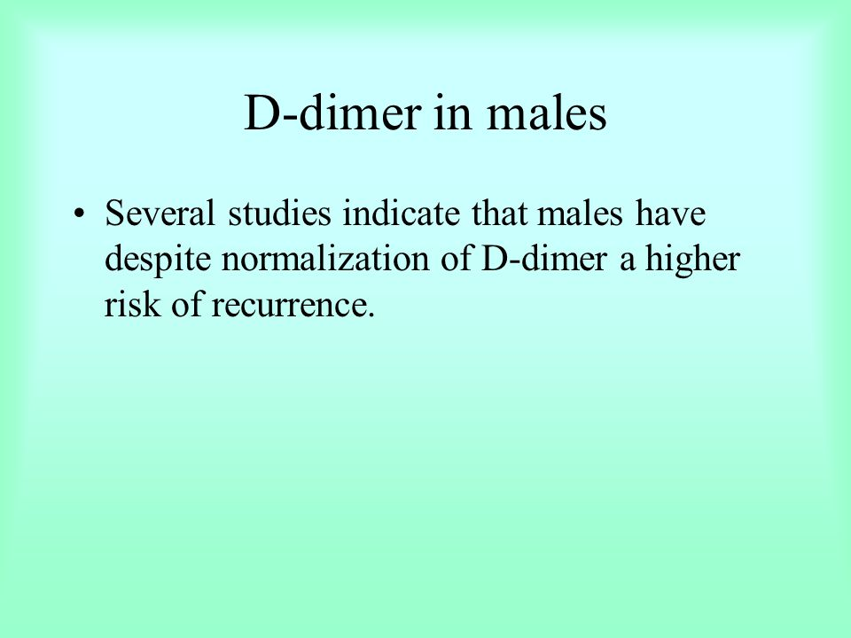 D-dimer in males Several studies indicate that males have despite normalization of D-dimer a higher risk of recurrence.