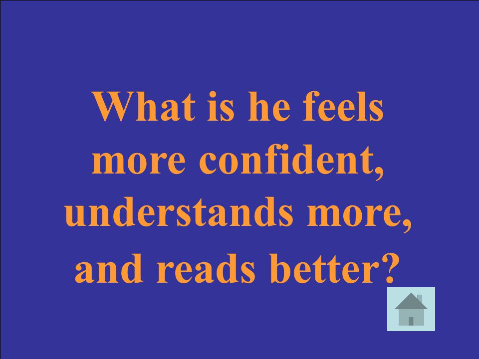 What is he feels more confident, understands more, and reads better