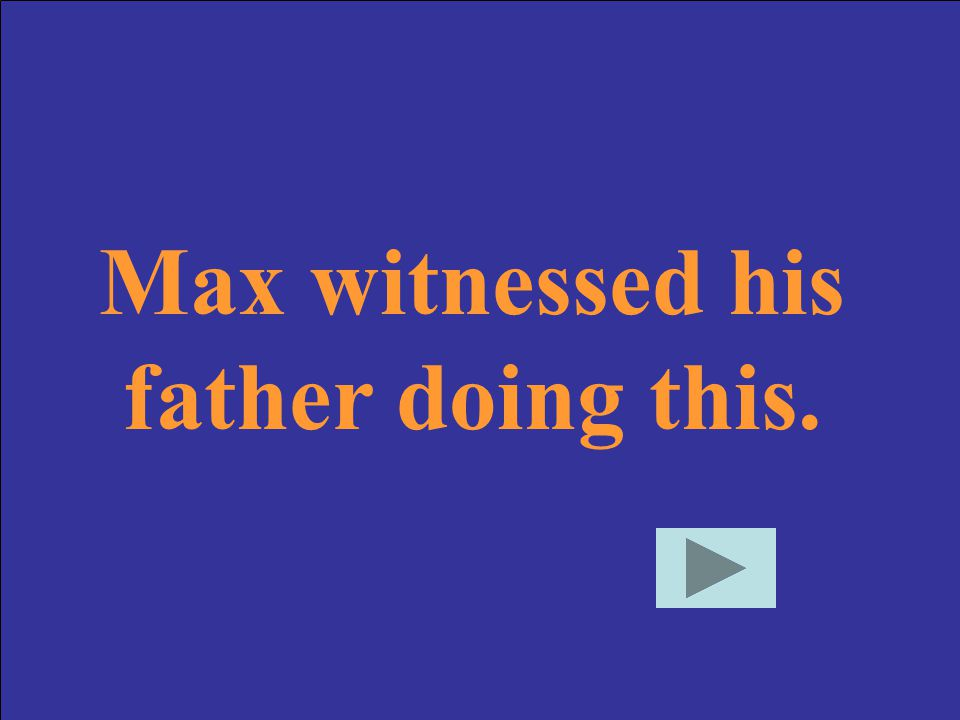 Max witnessed his father doing this.