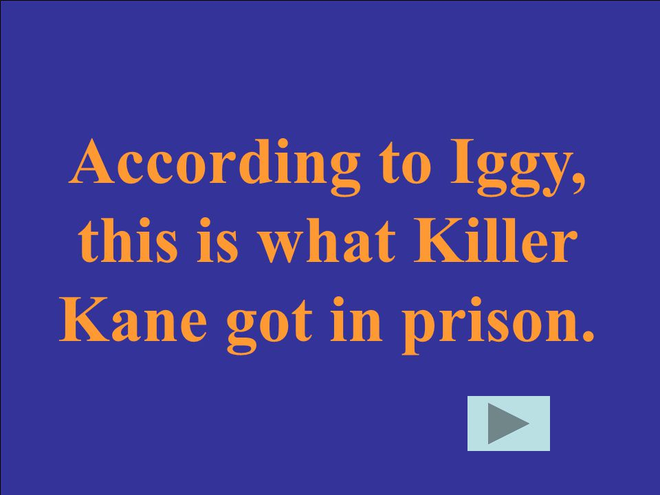 According to Iggy, this is what Killer Kane got in prison.