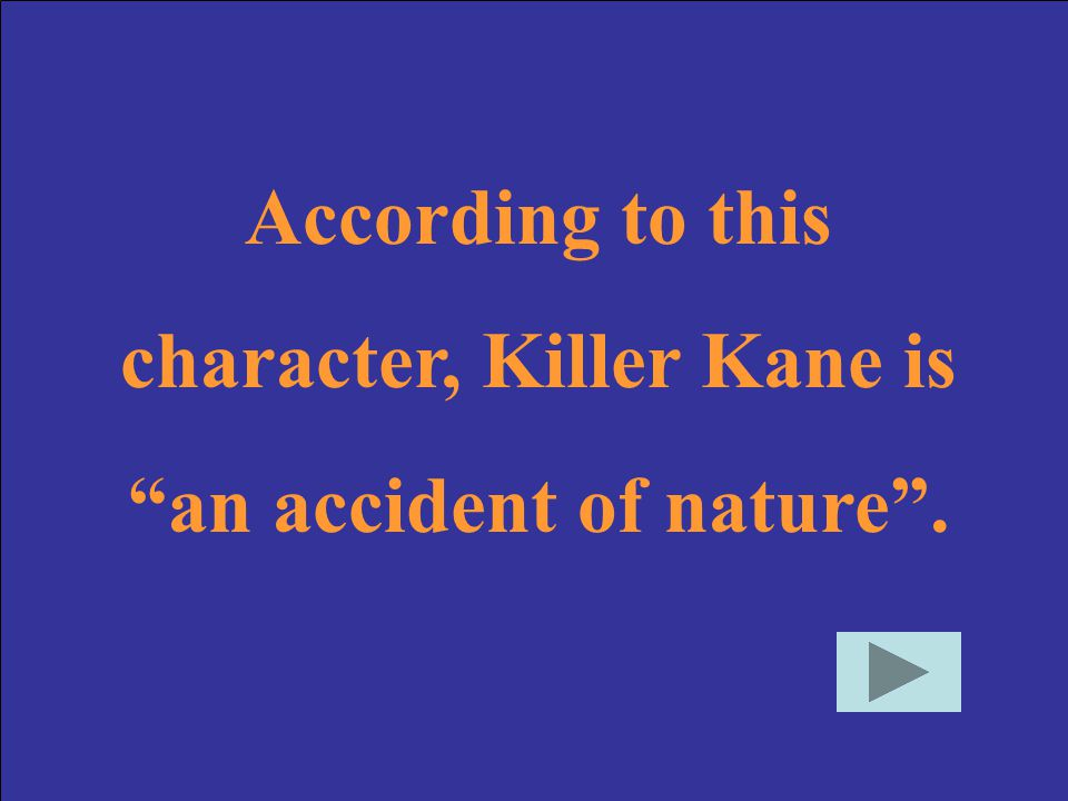 character, Killer Kane is an accident of nature .